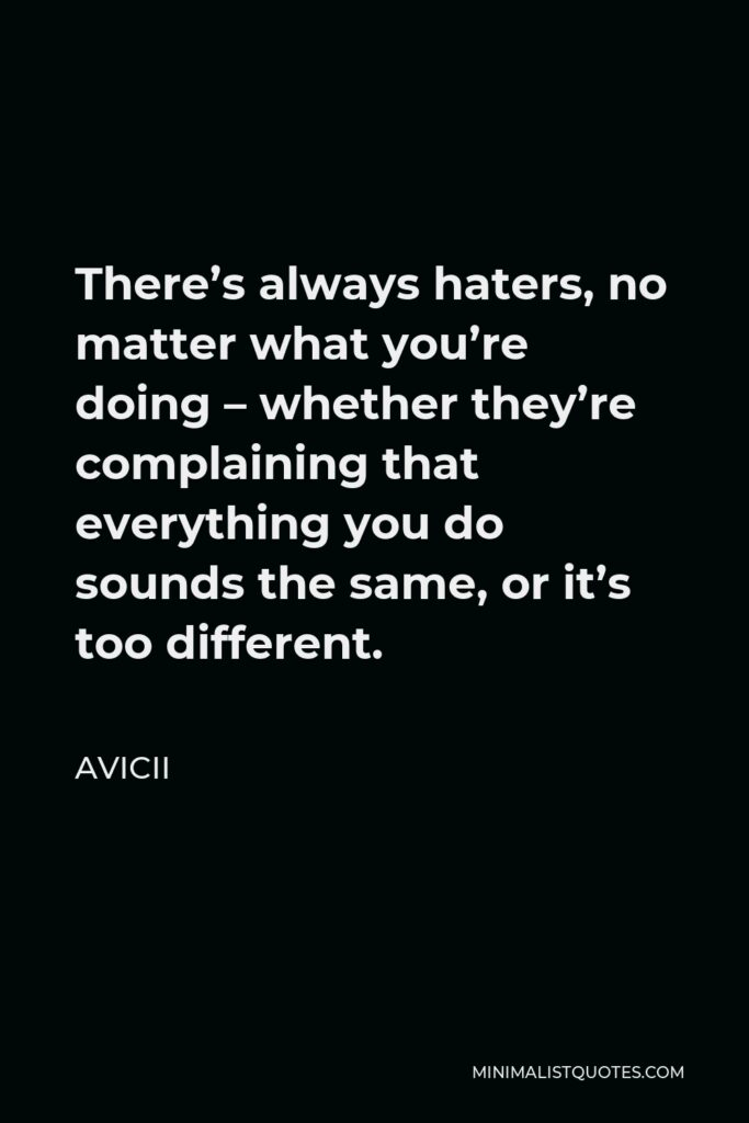 Avicii Quote - There's always haters, no matter what you're doing – whether they're complaining that everything you do sounds the same, or it's too different.