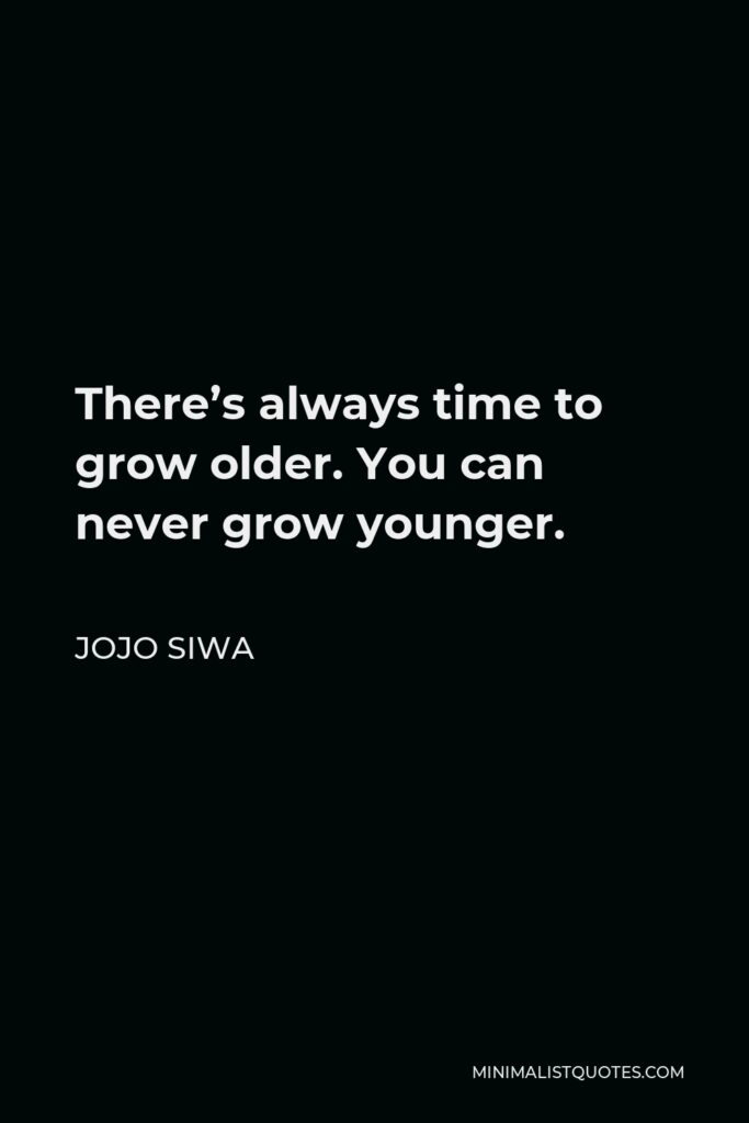 JoJo Siwa Quote - There's always time to grow older. You can never grow younger.