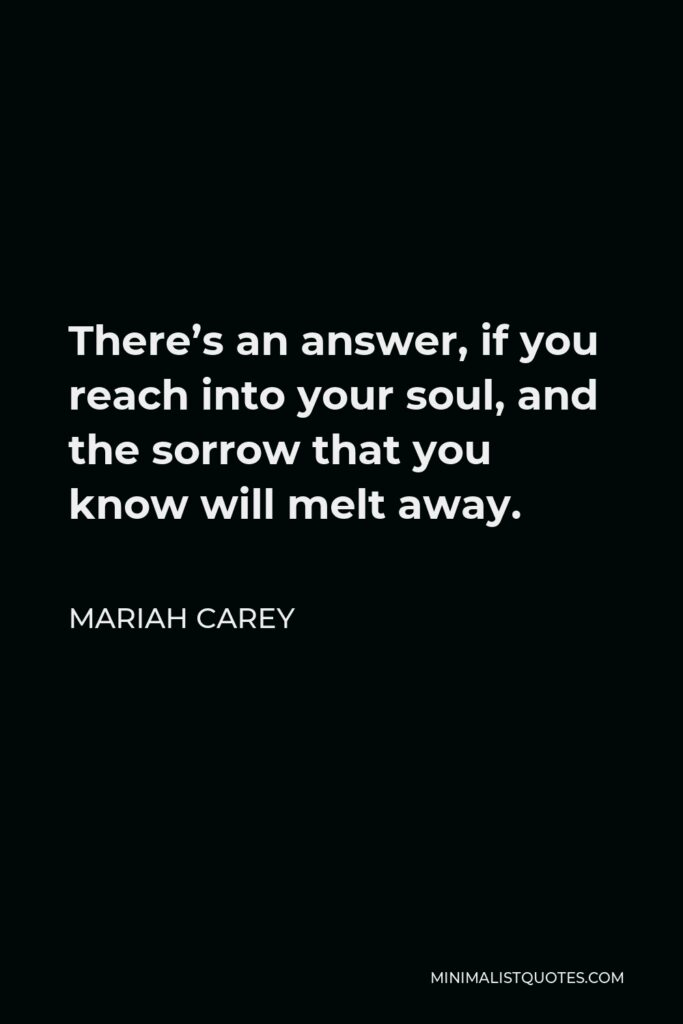 Mariah Carey Quote - There's an answer, if you reach into your soul, and the sorrow that you know will melt away.