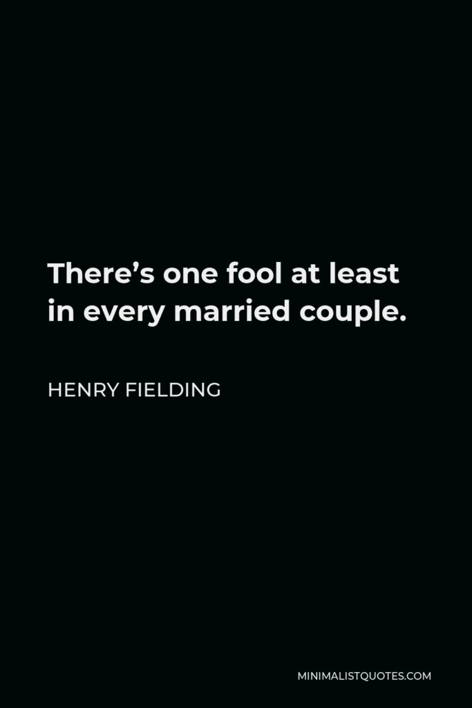 Henry Fielding Quote - There's one fool at least in every married couple.
