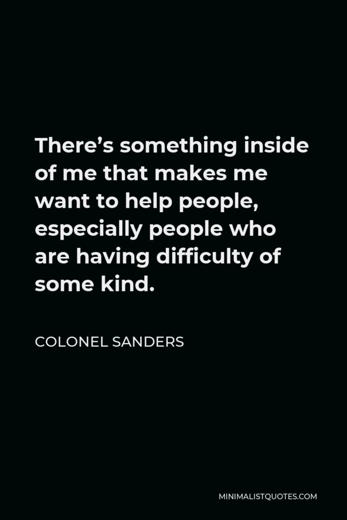 Colonel Sanders Quote - There's something inside of me that makes me want to help people, especially people who are having difficulty of some kind.