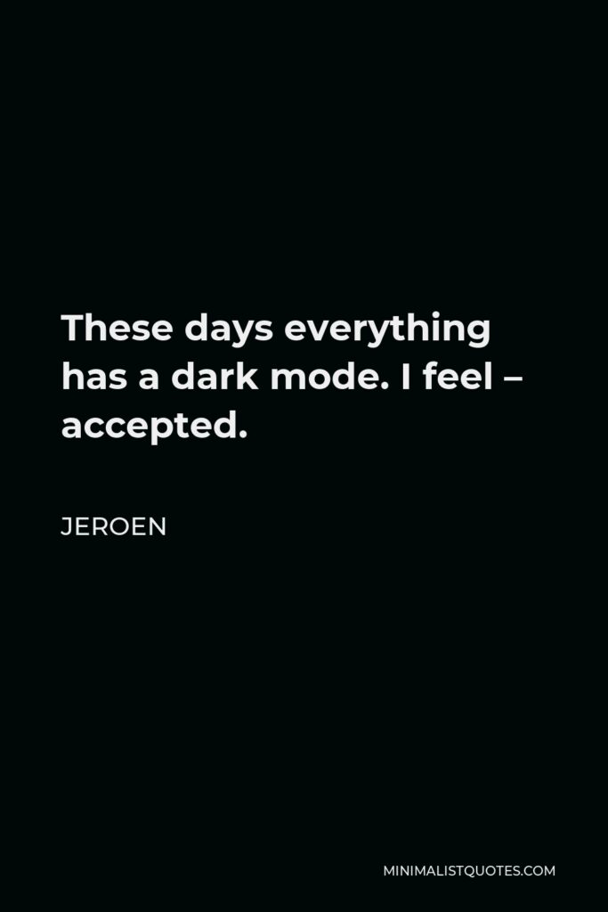 Jeroen Quote - These days everything has a dark mode. I feel – accepted.