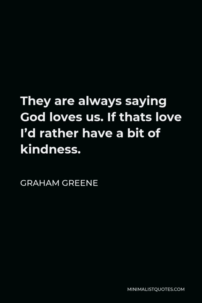 Graham Greene Quote - They are always saying God loves us. If thats love I'd rather have a bit of kindness.