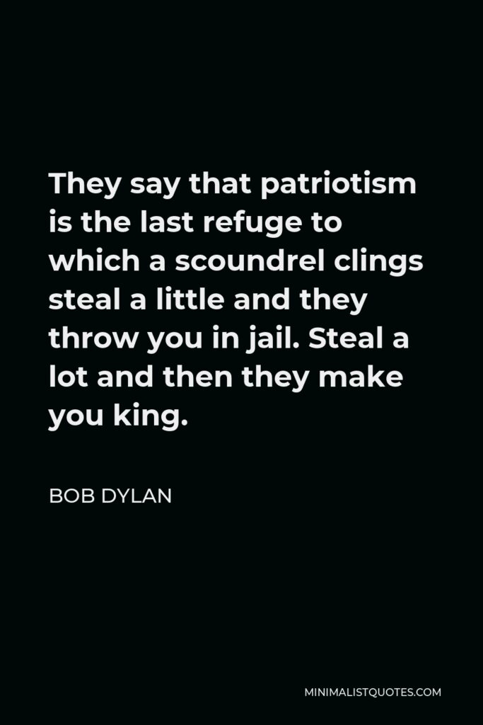 Bob Dylan Quote - They say that patriotism is the last refuge to which a scoundrel clings steal a little and they throw you in jail. Steal a lot and then they make you king.