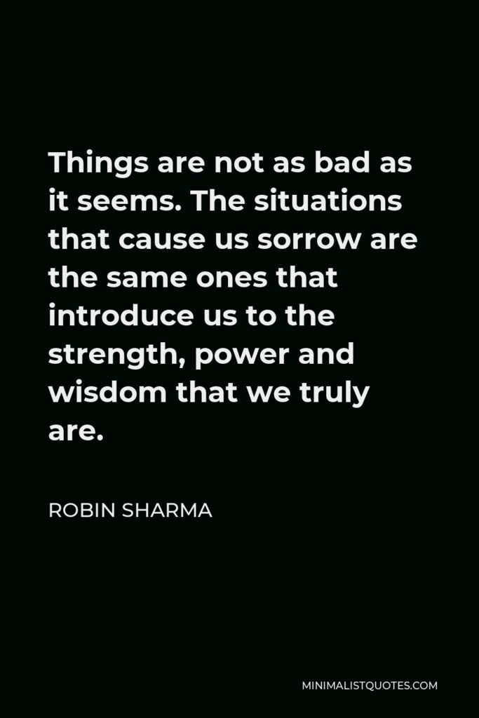 Robin Sharma Quote - Things are not as bad as it seems. The situations that cause us sorrow are the same ones that introduce us to the strength, power and wisdom that we truly are.