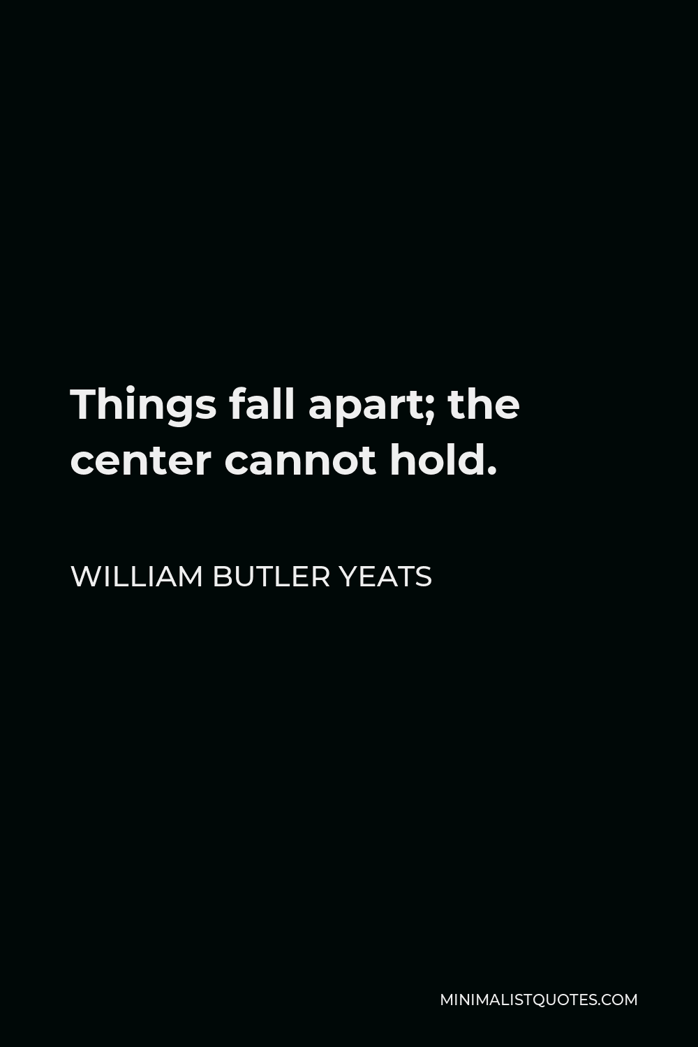 William Butler Yeats Quote - Things fall apart; the center cannot hold.