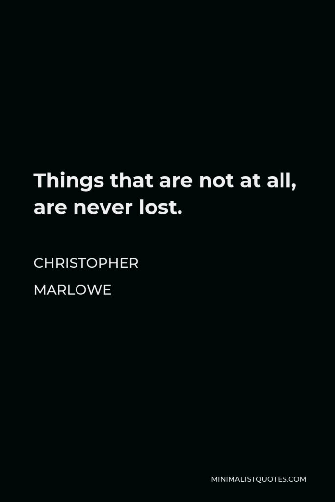 Christopher Marlowe Quote - Things that are not at all, are never lost.