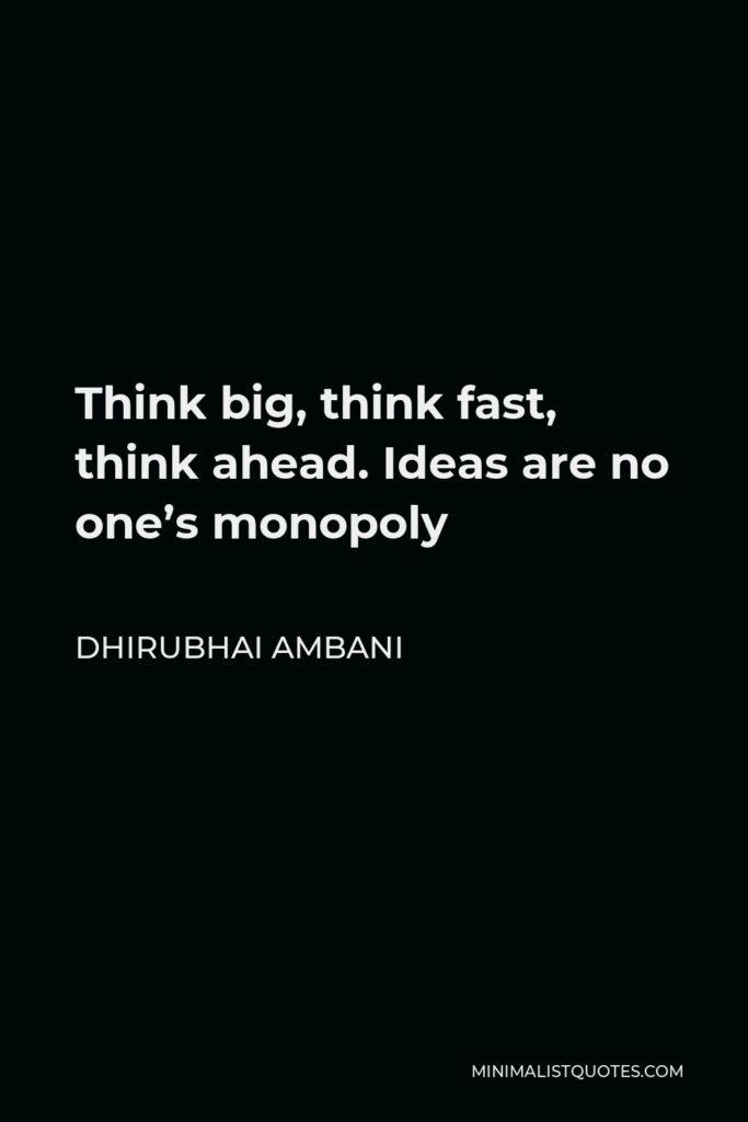 Dhirubhai Ambani Quote - Think big, think fast, think ahead. Ideas are no one's monopoly