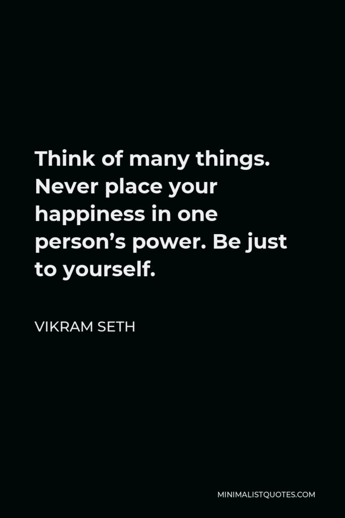 Vikram Seth Quote - Think of many things. Never place your happiness in one person's power. Be just to yourself.