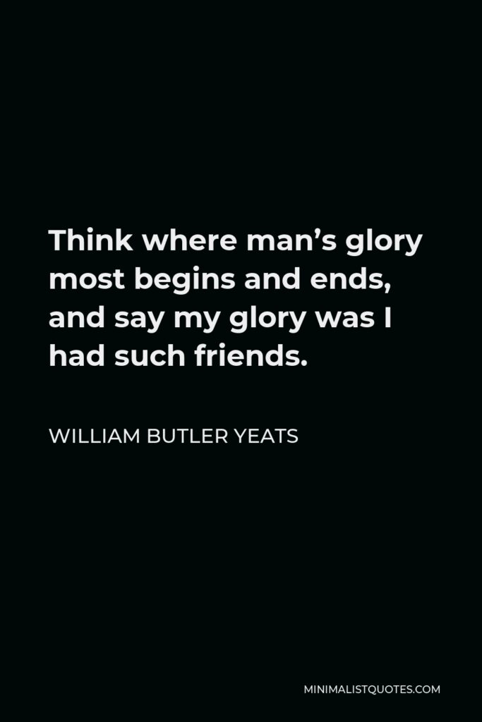 William Butler Yeats Quote - Think where man's glory most begins and ends, and say my glory was I had such friends.