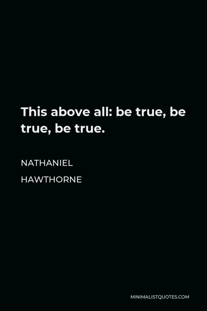 Nathaniel Hawthorne Quote - This above all: be true, be true, be true.