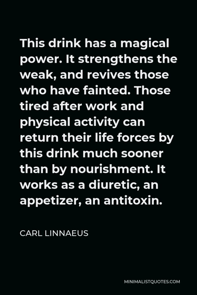 Carl Linnaeus Quote - This drink has a magical power. It strengthens the weak, and revives those who have fainted. Those tired after work and physical activity can return their life forces by this drink much sooner than by nourishment. It works as a diuretic, an appetizer, an antitoxin.