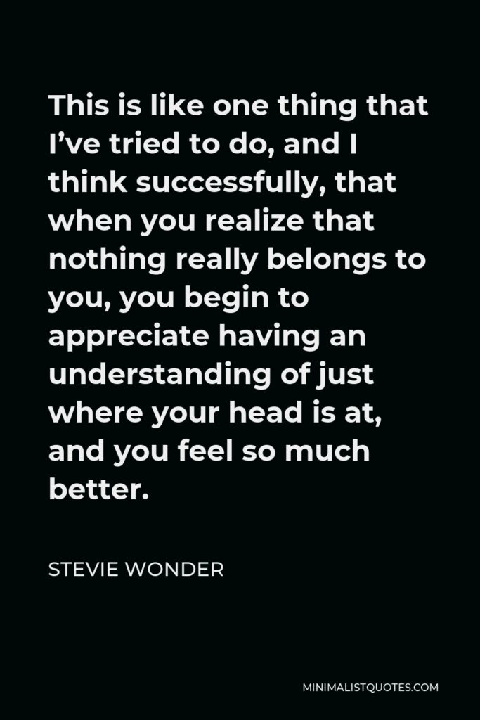 Stevie Wonder Quote - This is like one thing that I've tried to do, and I think successfully, that when you realize that nothing really belongs to you, you begin to appreciate having an understanding of just where your head is at, and you feel so much better.