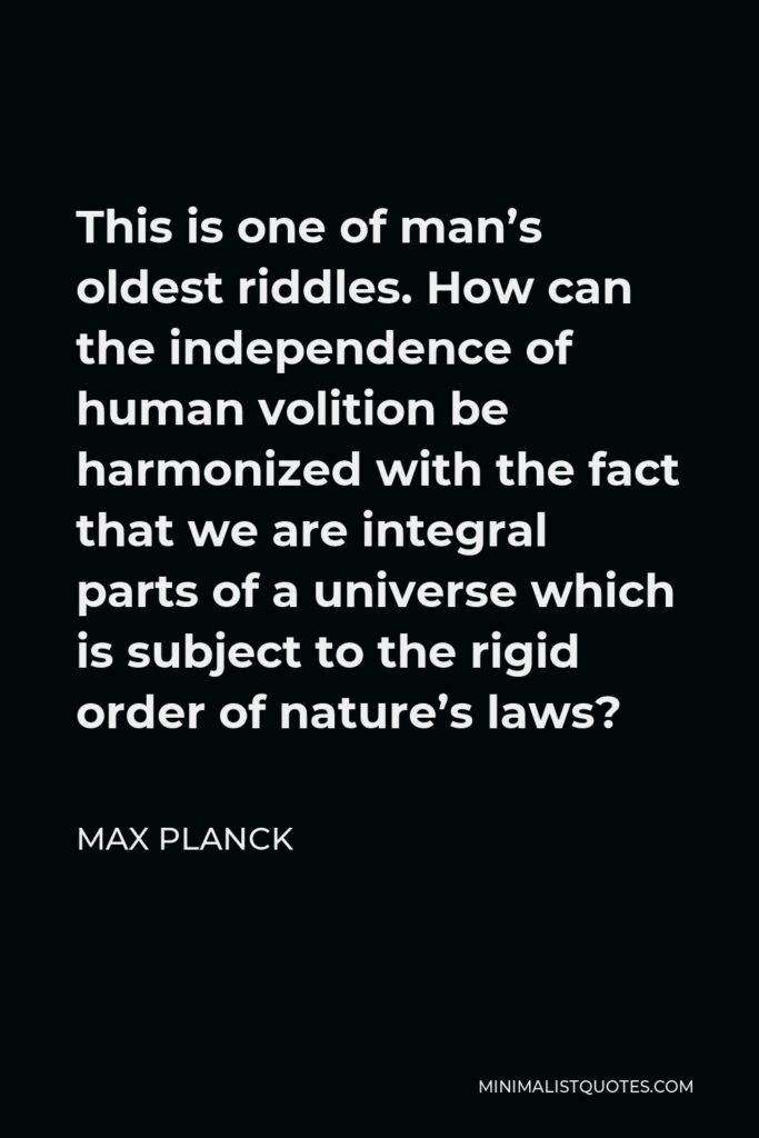 Max Planck Quote - This is one of man's oldest riddles. How can the independence of human volition be harmonized with the fact that we are integral parts of a universe which is subject to the rigid order of nature's laws?