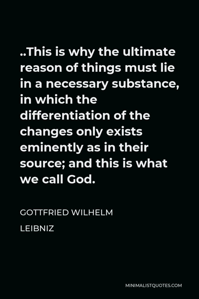 Gottfried Wilhelm Leibniz Quote - ..This is why the ultimate reason of things must lie in a necessary substance, in which the differentiation of the changes only exists eminently as in their source; and this is what we call God.