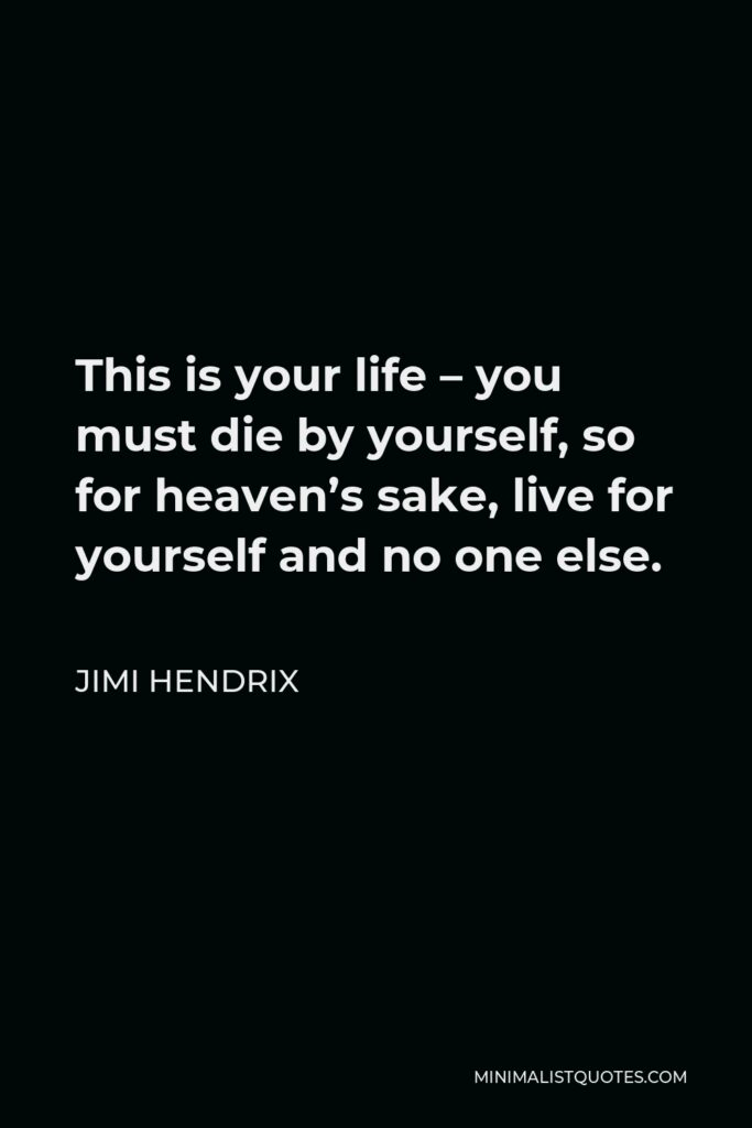 Jimi Hendrix Quote - This is your life – you must die by yourself, so for heaven's sake, live for yourself and no one else.