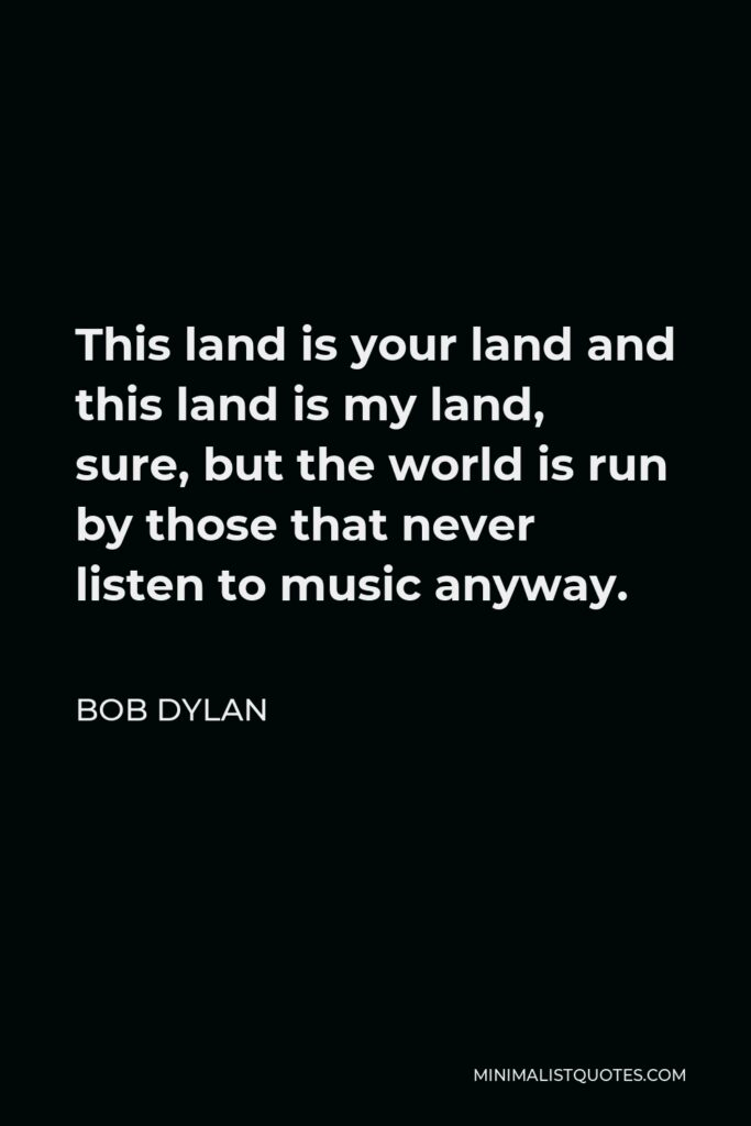 Bob Dylan Quote - This land is your land and this land is my land, sure, but the world is run by those that never listen to music anyway.