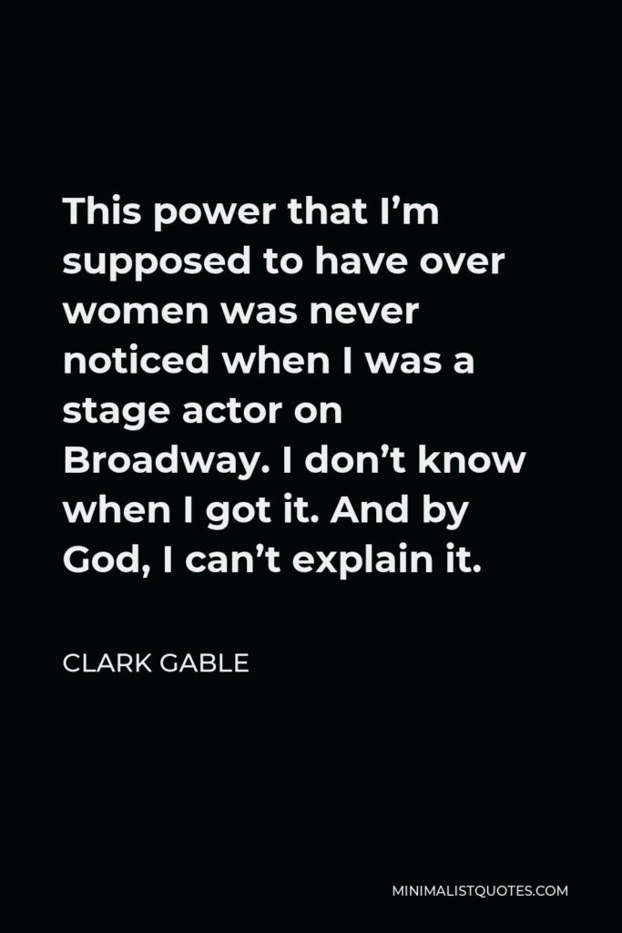 Clark Gable Quote - This power that I'm supposed to have over women was never noticed when I was a stage actor on Broadway. I don't know when I got it. And by God, I can't explain it.