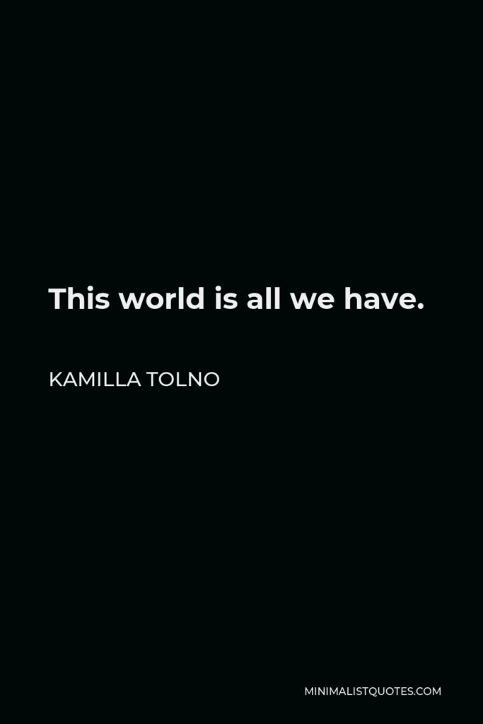 Kamilla Tolno Quote - This world is all we have.