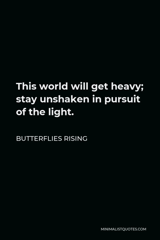 Butterflies Rising Quote - This world will get heavy; stay unshaken in pursuit of the light.