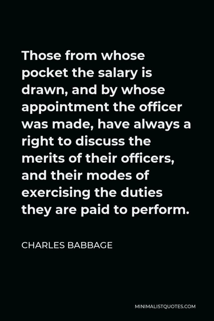 Charles Babbage Quote - Those from whose pocket the salary is drawn, and by whose appointment the officer was made, have always a right to discuss the merits of their officers, and their modes of exercising the duties they are paid to perform.