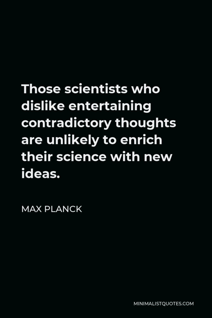 Max Planck Quote - Those scientists who dislike entertaining contradictory thoughts are unlikely to enrich their science with new ideas.
