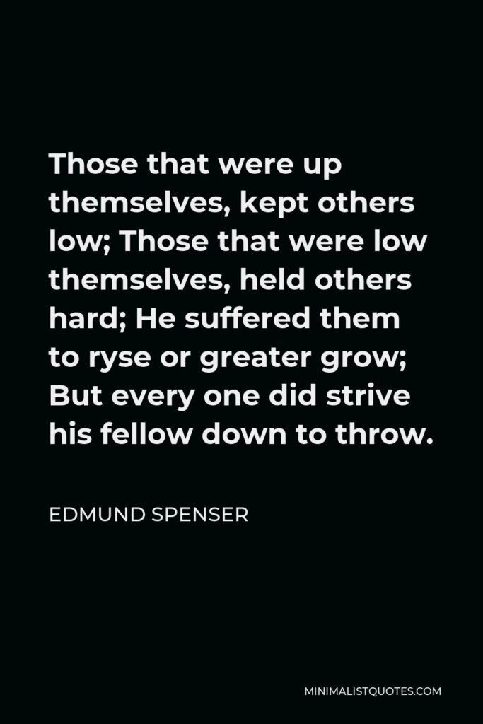Edmund Spenser Quote - Those that were up themselves, kept others low; Those that were low themselves, held others hard; He suffered them to ryse or greater grow; But every one did strive his fellow down to throw.