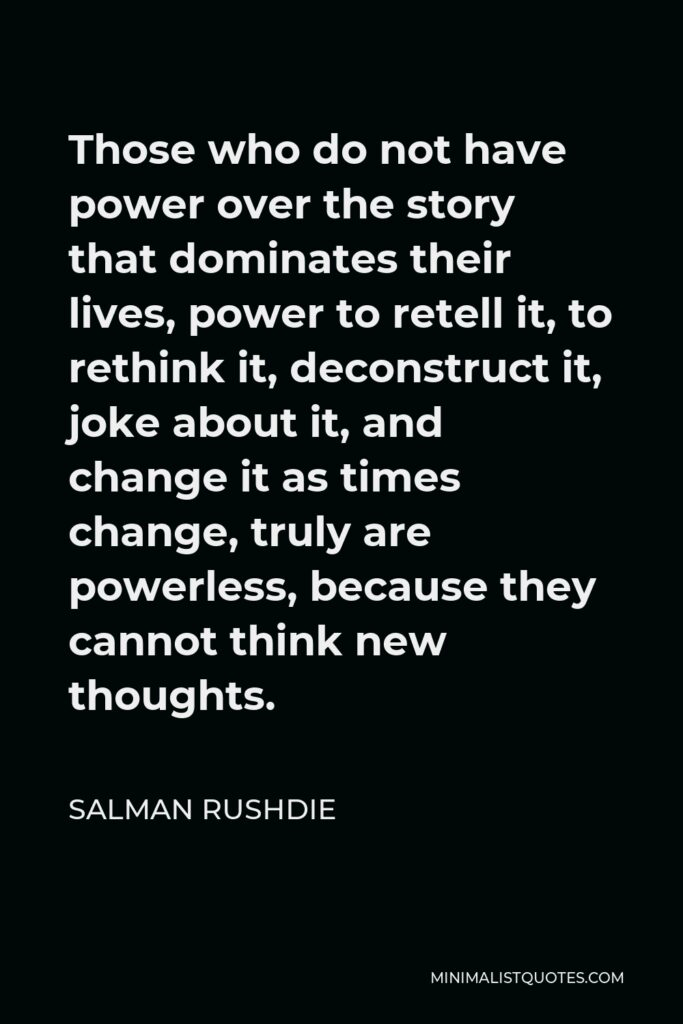 Salman Rushdie Quote - Those who do not have power over the story that dominates their lives, power to retell it, to rethink it, deconstruct it, joke about it, and change it as times change, truly are powerless, because they cannot think new thoughts.