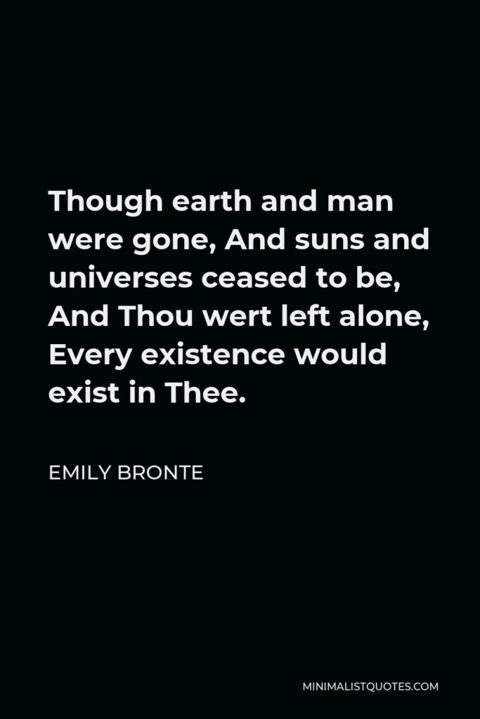 Emily Bronte Quote - Though earth and man were gone, And suns and universes ceased to be, And Thou wert left alone, Every existence would exist in Thee.