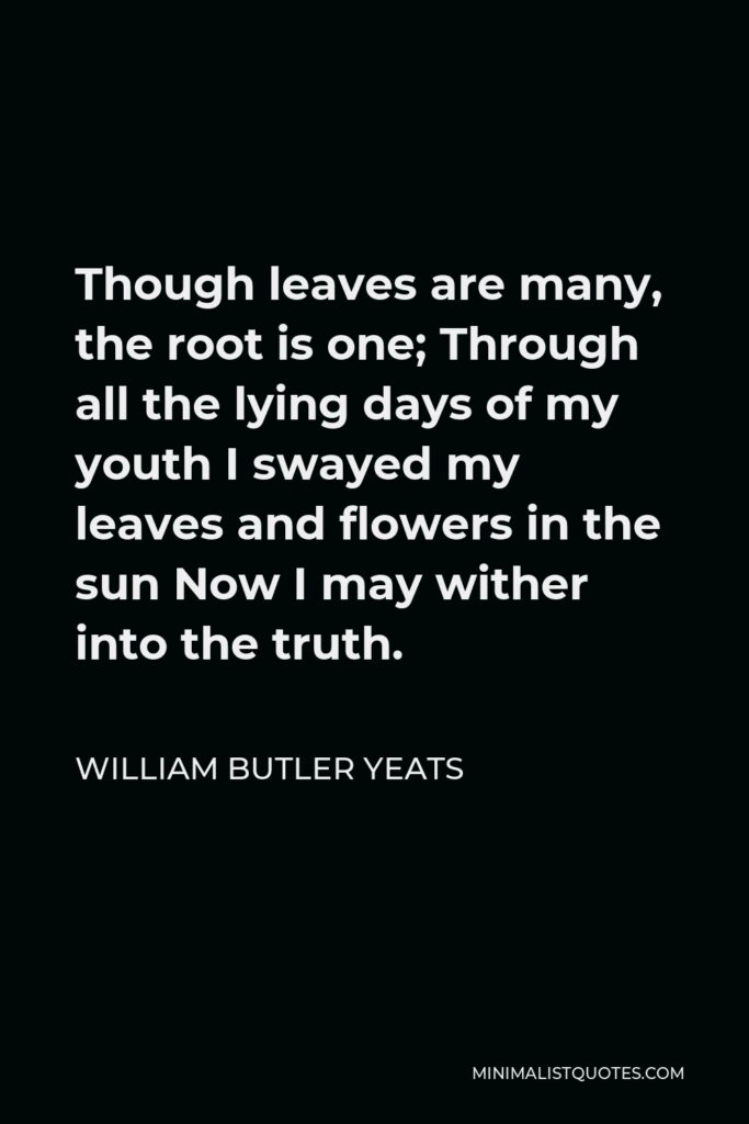 William Butler Yeats Quote - Though leaves are many, the root is one; Through all the lying days of my youth I swayed my leaves and flowers in the sun Now I may wither into the truth.