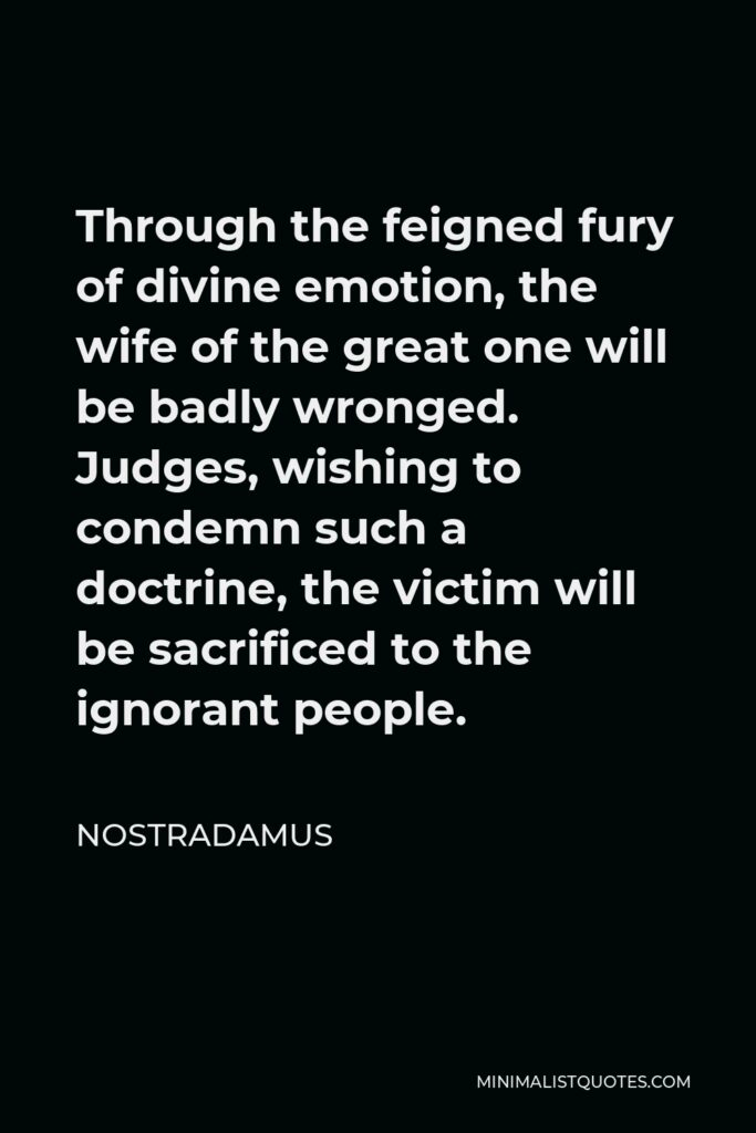 Nostradamus Quote - Through the feigned fury of divine emotion, the wife of the great one will be badly wronged. Judges, wishing to condemn such a doctrine, the victim will be sacrificed to the ignorant people.