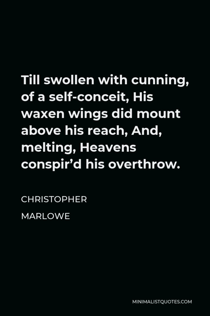 Christopher Marlowe Quote - Till swollen with cunning, of a self-conceit, His waxen wings did mount above his reach, And, melting, Heavens conspir'd his overthrow.