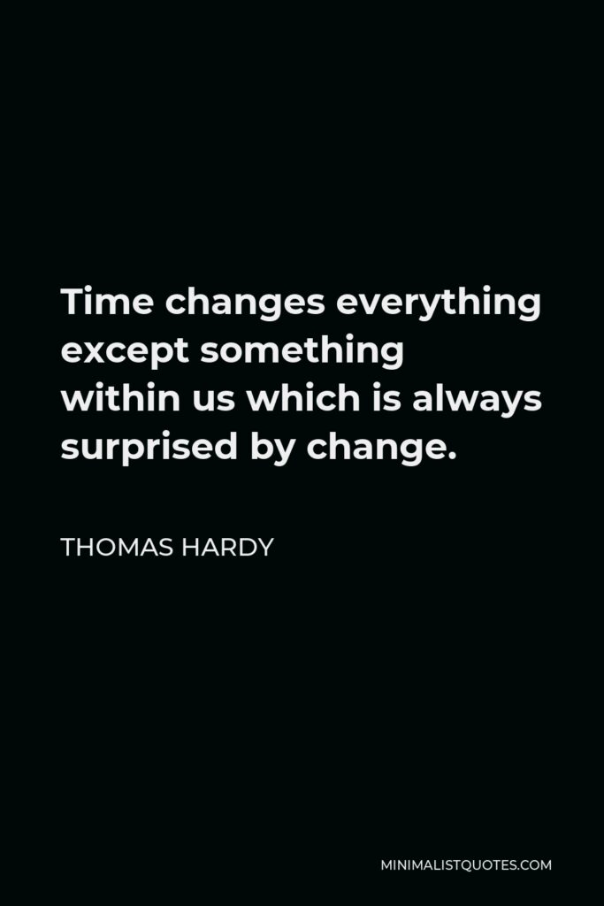 Thomas Hardy Quote - Time changes everything except something within us which is always surprised by change.