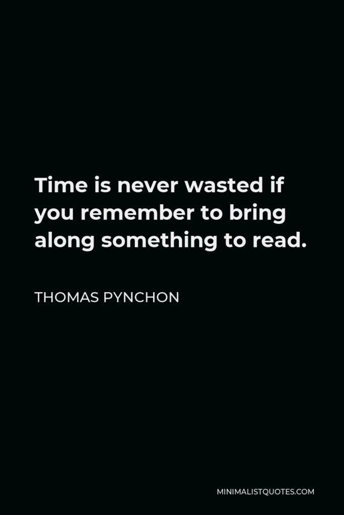 Thomas Pynchon Quote - Time is never wasted if you remember to bring along something to read.