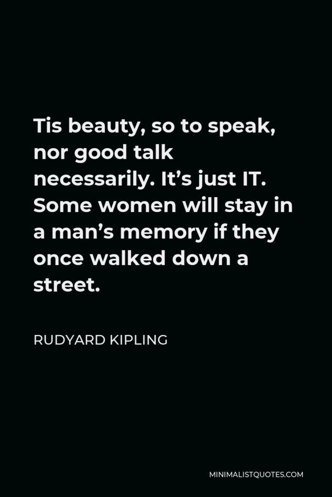 Rudyard Kipling Quote - Tis beauty, so to speak, nor good talk necessarily. It's just IT. Some women will stay in a man's memory if they once walked down a street.