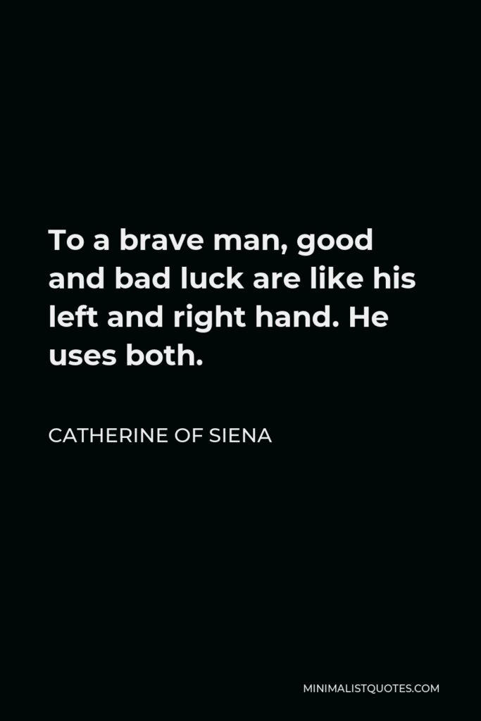 Catherine of Siena Quote - To a brave man, good and bad luck are like his left and right hand. He uses both.