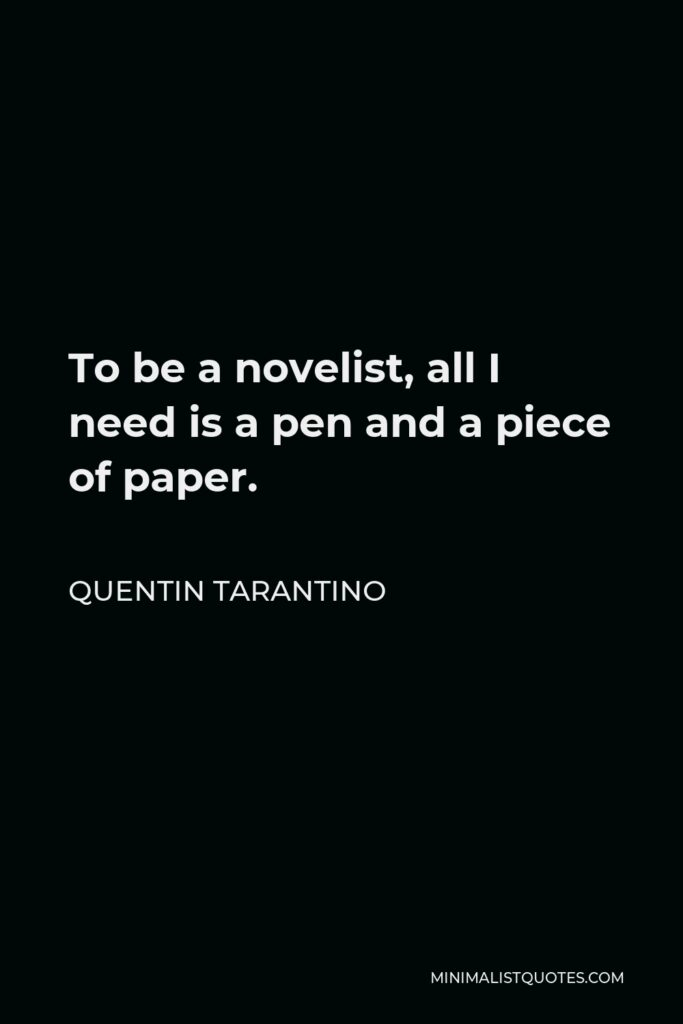 Quentin Tarantino Quote - To be a novelist, all I need is a pen and a piece of paper.