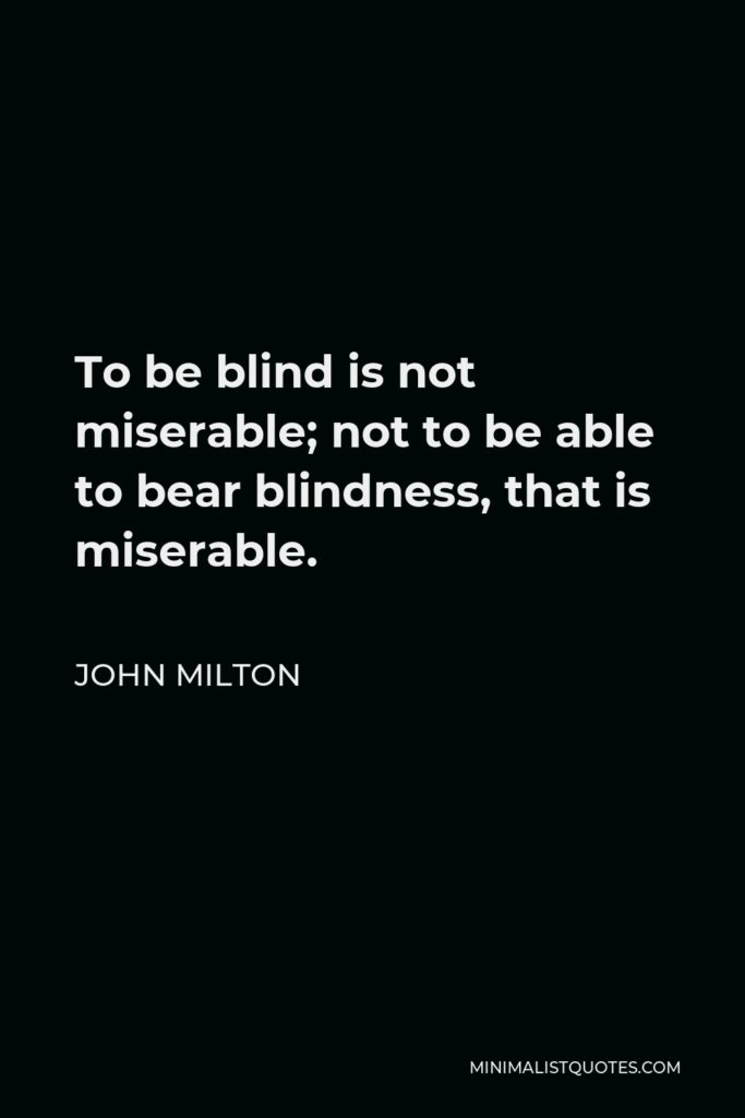 John Milton Quote - To be blind is not miserable; not to be able to bear blindness, that is miserable.