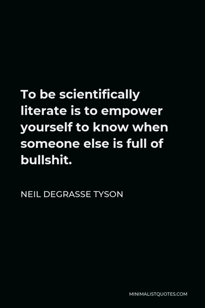 Neil deGrasse Tyson Quote - To be scientifically literate is to empower yourself to know when someone else is full of bullshit.