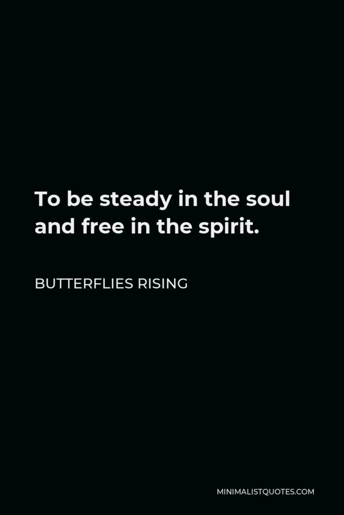 Butterflies Rising Quote - To be steady in the soul and free in the spirit.