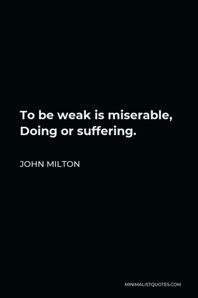 John Milton Quote - To be weak is miserable, Doing or suffering.