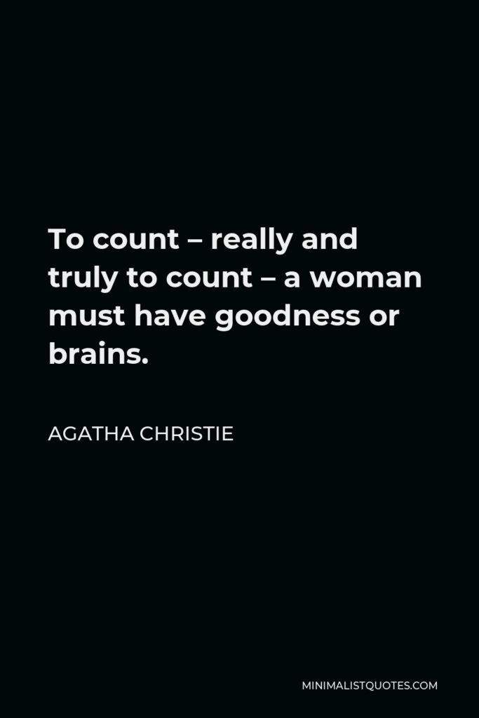 Agatha Christie Quote - To count – really and truly to count – a woman must have goodness or brains.