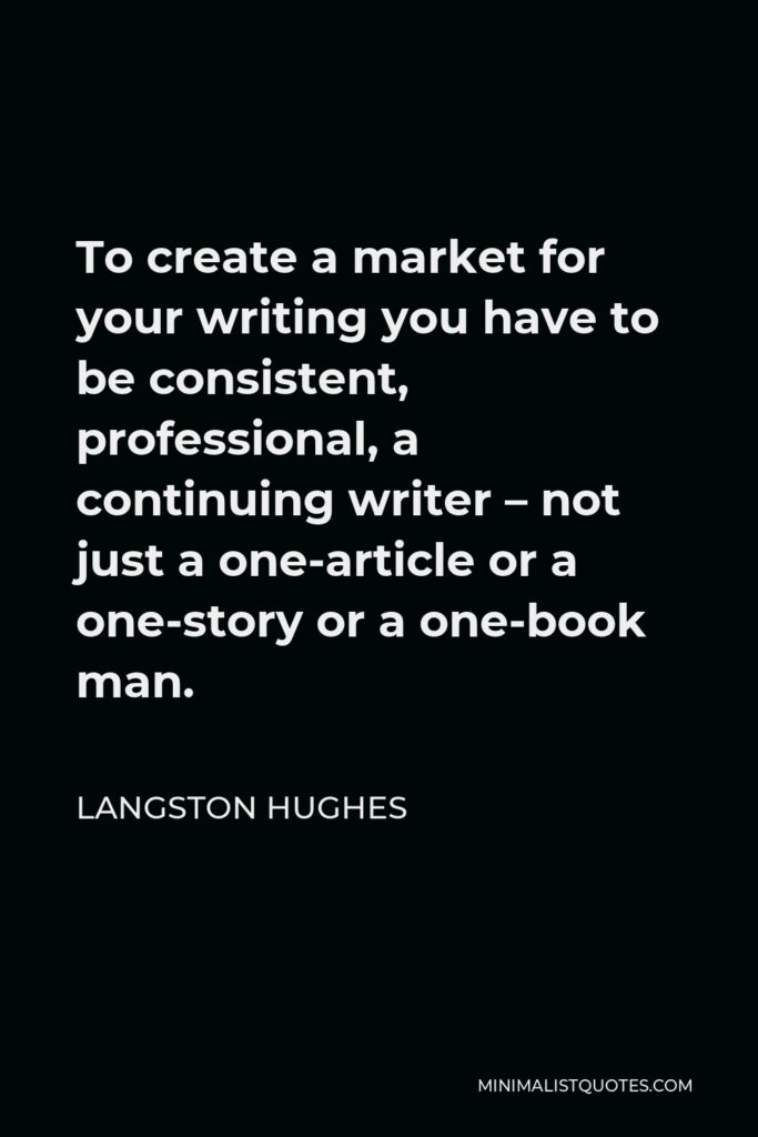Langston Hughes Quote - To create a market for your writing you have to be consistent, professional, a continuing writer – not just a one-article or a one-story or a one-book man.