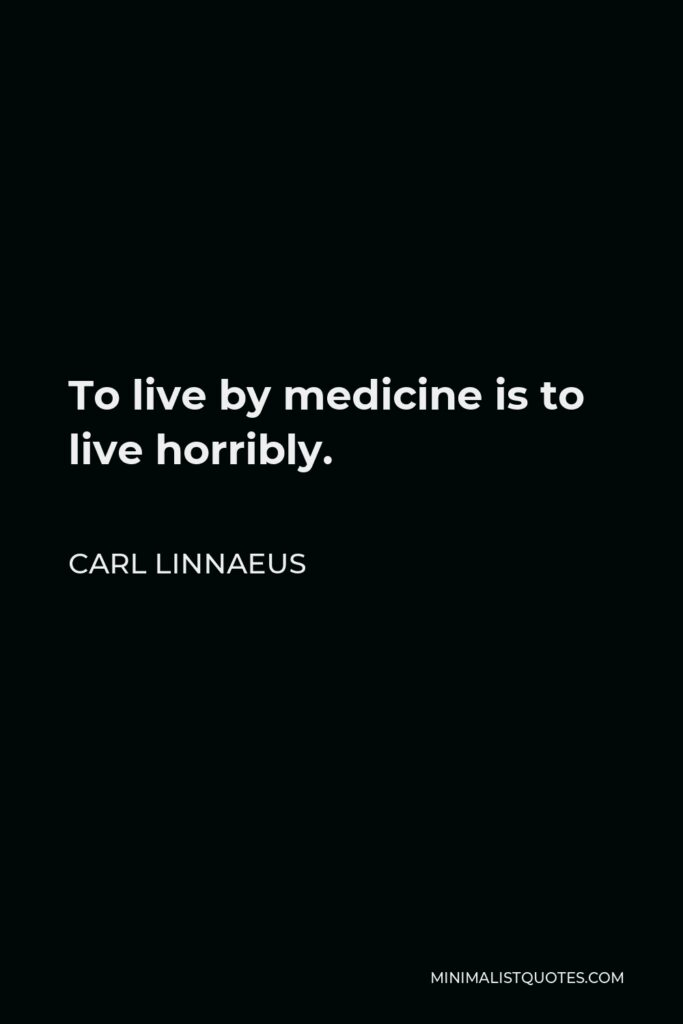 Carl Linnaeus Quote - To live by medicine is to live horribly.