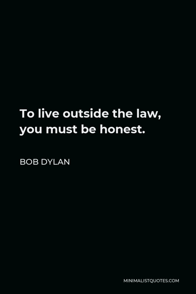 Bob Dylan Quote - To live outside the law, you must be honest.