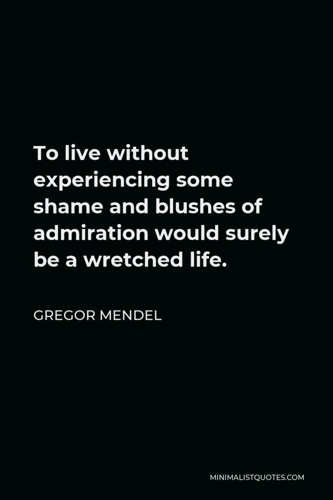Gregor Mendel Quote - To live without experiencing some shame and blushes of admiration would surely be a wretched life.