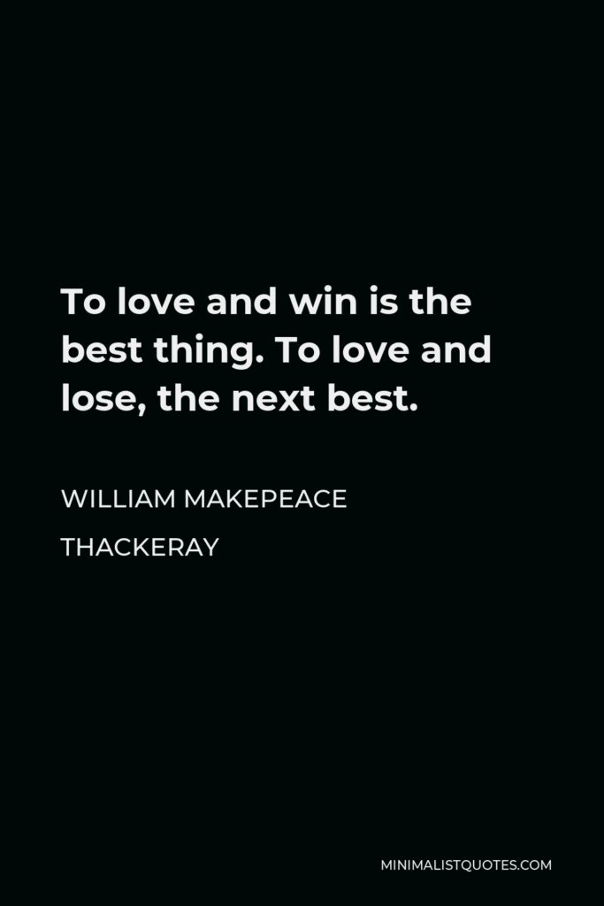 William Makepeace Thackeray Quote - To love and win is the best thing. To love and lose, the next best.