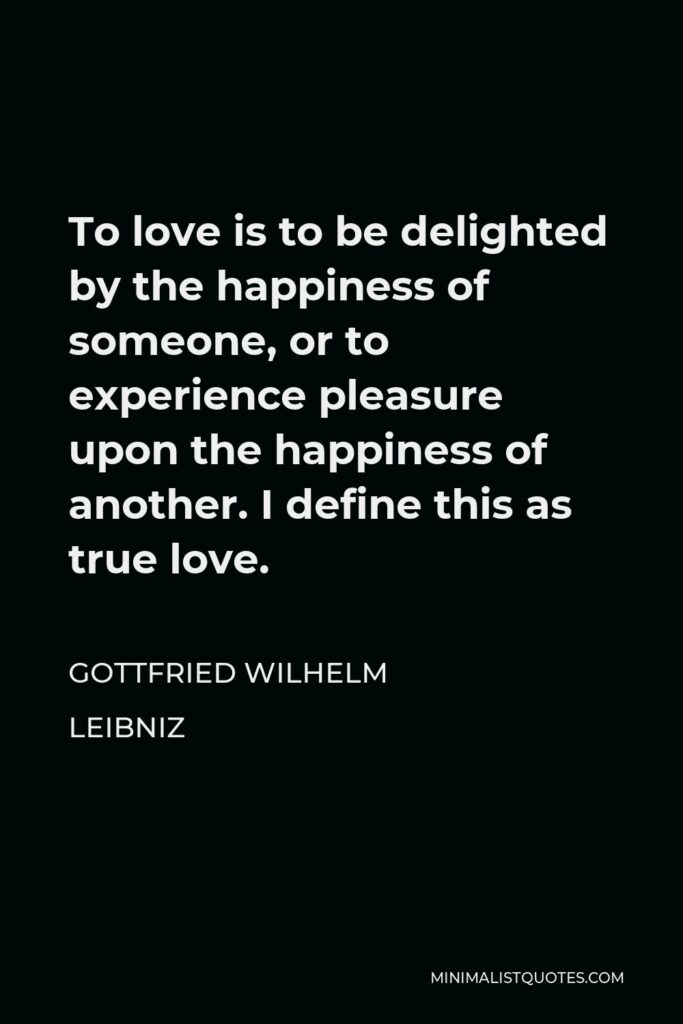 Gottfried Wilhelm Leibniz Quote - To love is to be delighted by the happiness of someone, or to experience pleasure upon the happiness of another. I define this as true love.