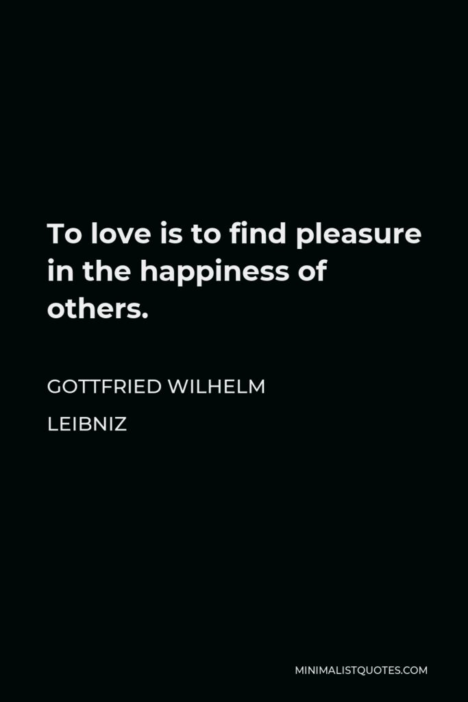 Gottfried Wilhelm Leibniz Quote - To love is to find pleasure in the happiness of others.