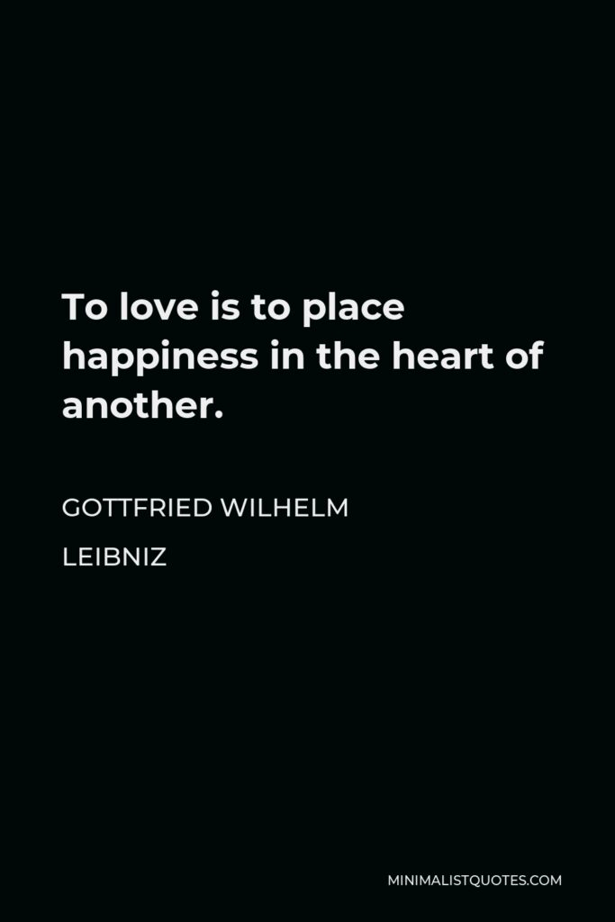 Gottfried Wilhelm Leibniz Quote - To love is to place happiness in the heart of another.